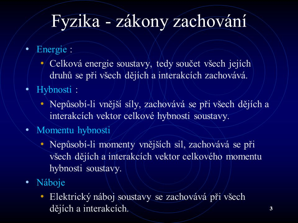 3 Fyzika - zákony zachování Energie : Celková energie soustavy, tedy součet všech jejích druhů se při všech dějích a interakcích zachovává. Hybnosti :