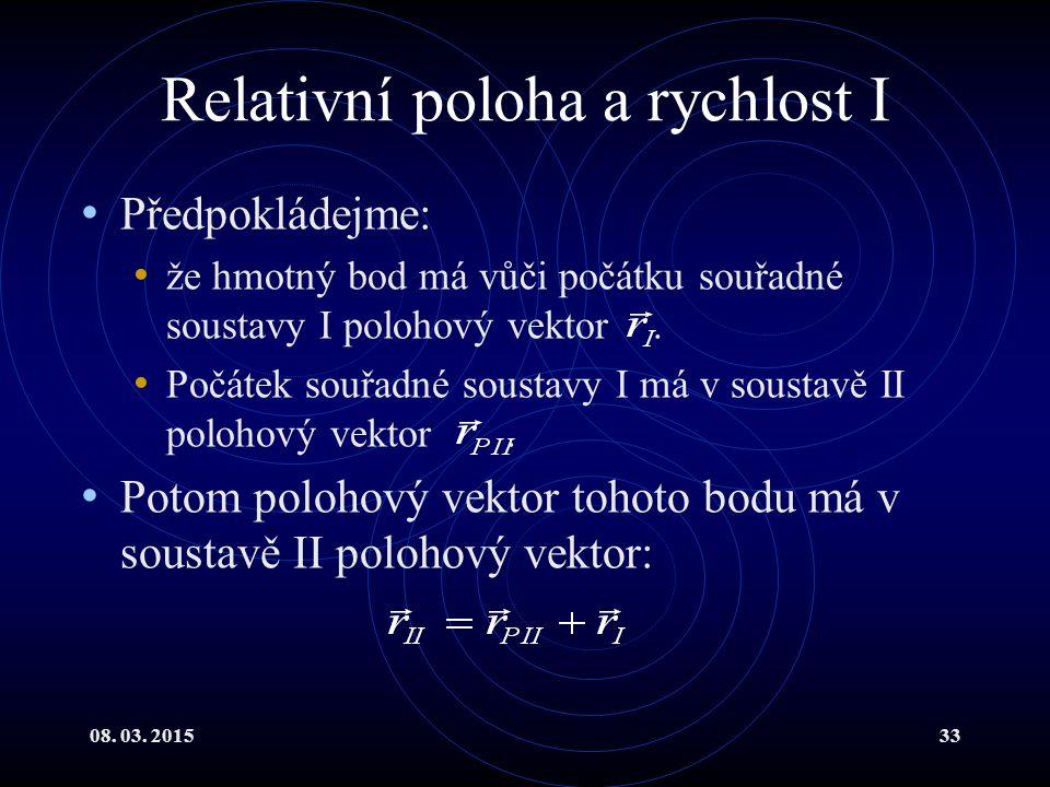 08. 03. 201533 Relativní poloha a rychlost I Předpokládejme: že hmotný bod má vůči počátku souřadné soustavy I polohový vektor. Počátek souřadné soust
