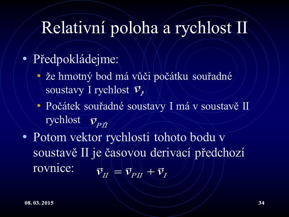 08. 03. 201534 Relativní poloha a rychlost II Předpokládejme: že hmotný bod má vůči počátku souřadné soustavy I rychlost. Počátek souřadné soustavy I