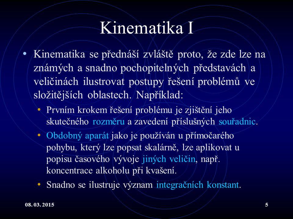 08. 03. 20155 Kinematika I Kinematika se přednáší zvláště proto, že zde lze na známých a snadno pochopitelných představách a veličinách ilustrovat pos