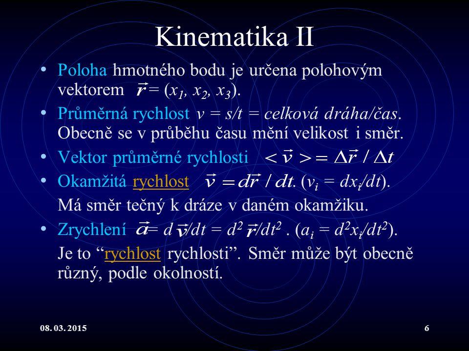 08. 03. 20156 Kinematika II Poloha hmotného bodu je určena polohovým vektorem = (x 1, x 2, x 3 ). Průměrná rychlost v = s/t = celková dráha/čas. Obecn