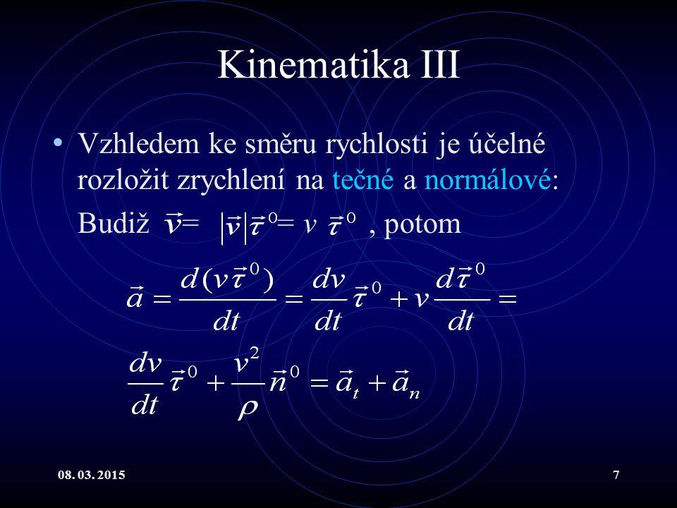 08. 03. 20157 Kinematika III Vzhledem ke směru rychlosti je účelné rozložit zrychlení na tečné a normálové: Budiž = = v, potom