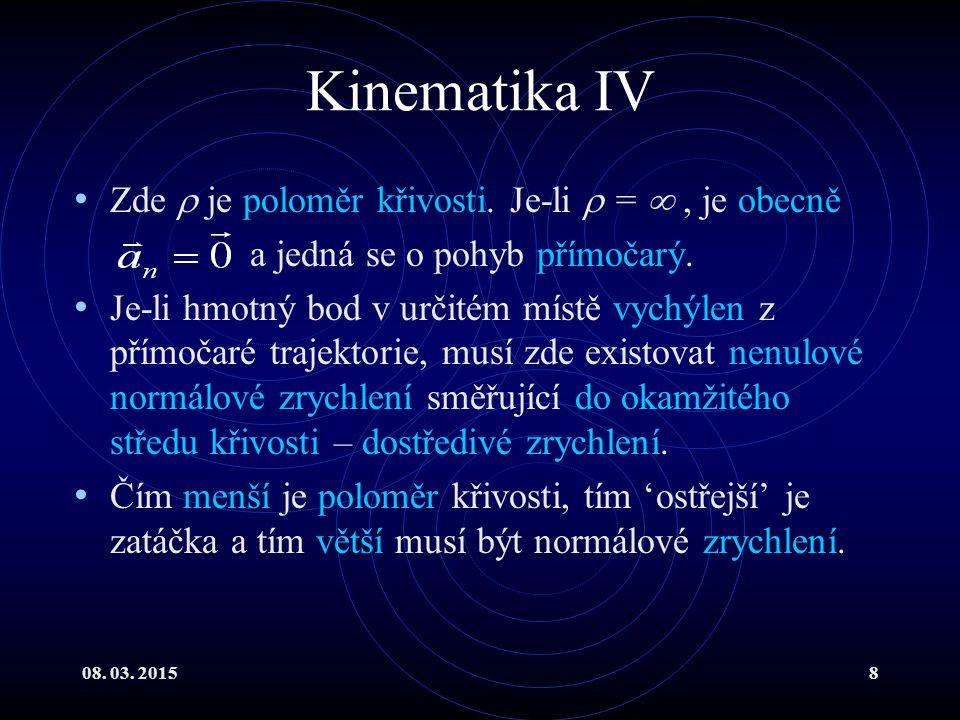 08. 03. 20158 Kinematika IV Zde  je poloměr křivosti. Je-li  = , je obecně a jedná se o pohyb přímočarý. Je-li hmotný bod v určitém místě vychýlen