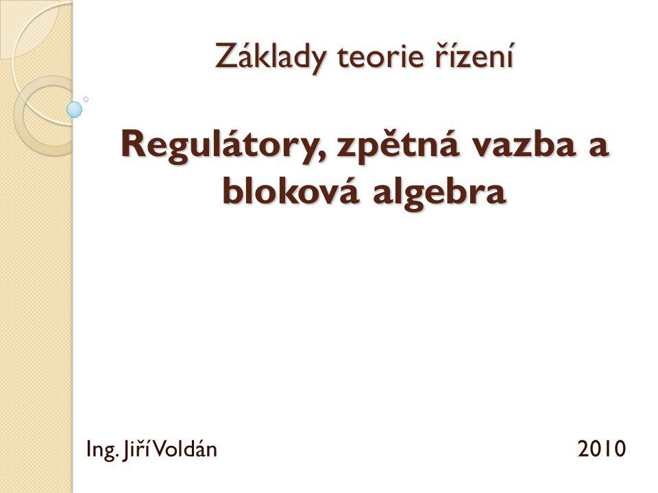 Základy teorie řízení Regulátory, zpětná vazba a bloková algebra Ing. Jiří Voldán 2010
