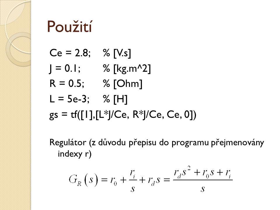 Použití Ce = 2.8; % [V.s] J = 0.1; % [kg.m^2] R = 0.5; % [Ohm] L = 5e-3; % [H] gs = tf([1],[L*J/Ce, R*J/Ce, Ce, 0]) Regulátor (z důvodu přepisu do pro