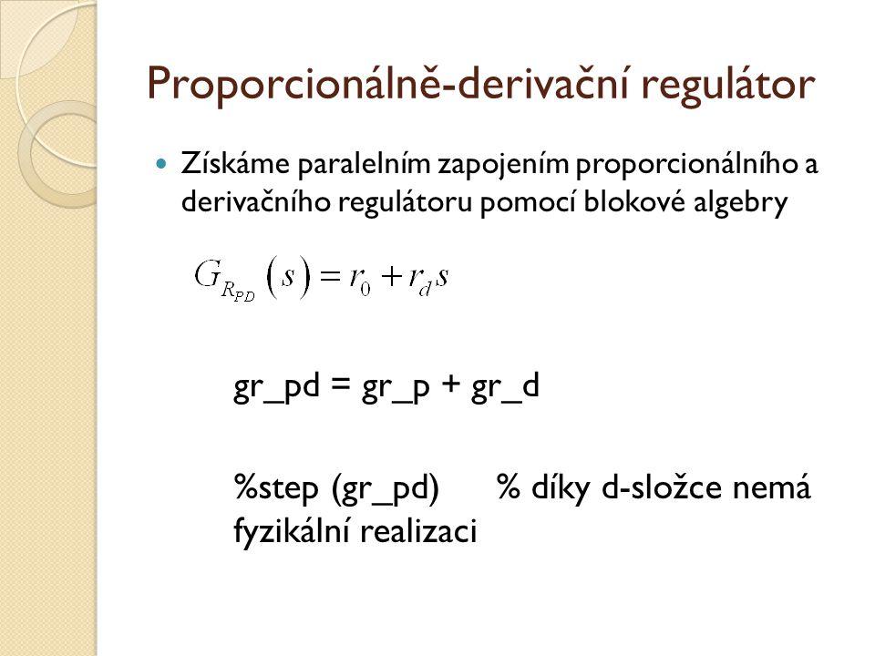 Proporcionálně-derivační regulátor Získáme paralelním zapojením proporcionálního a derivačního regulátoru pomocí blokové algebry gr_pd = gr_p + gr_d %