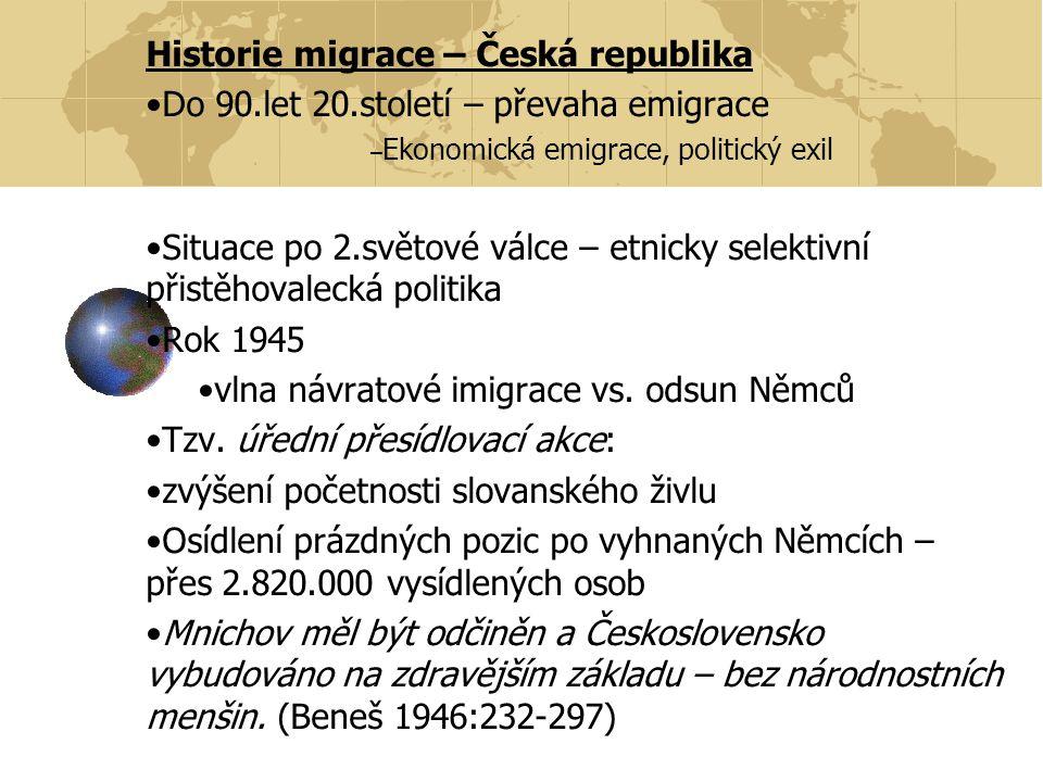 Historie migrace – Česká republika Do 90.let 20.století – převaha emigrace – Ekonomická emigrace, politický exil Situace po 2.světové válce – etnicky selektivní přistěhovalecká politika Rok 1945 vlna návratové imigrace vs.