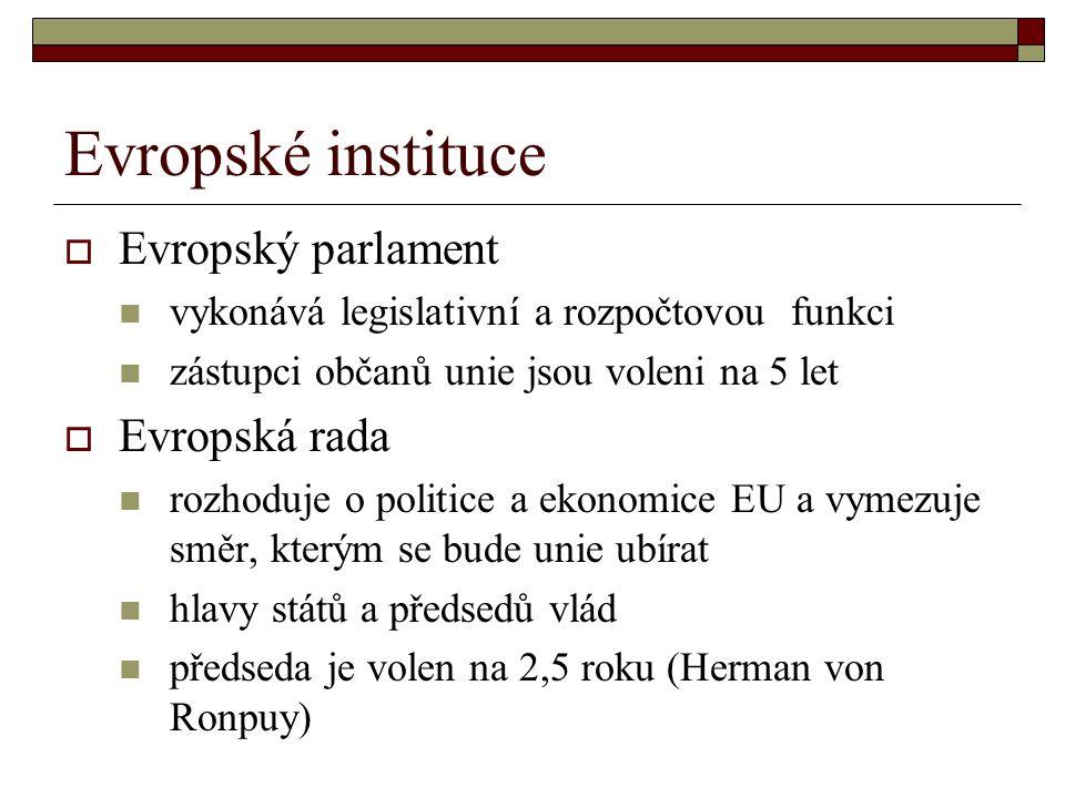 Evropské instituce  Evropský parlament vykonává legislativní a rozpočtovou funkci zástupci občanů unie jsou voleni na 5 let  Evropská rada rozhoduje o politice a ekonomice EU a vymezuje směr, kterým se bude unie ubírat hlavy států a předsedů vlád předseda je volen na 2,5 roku (Herman von Ronpuy)