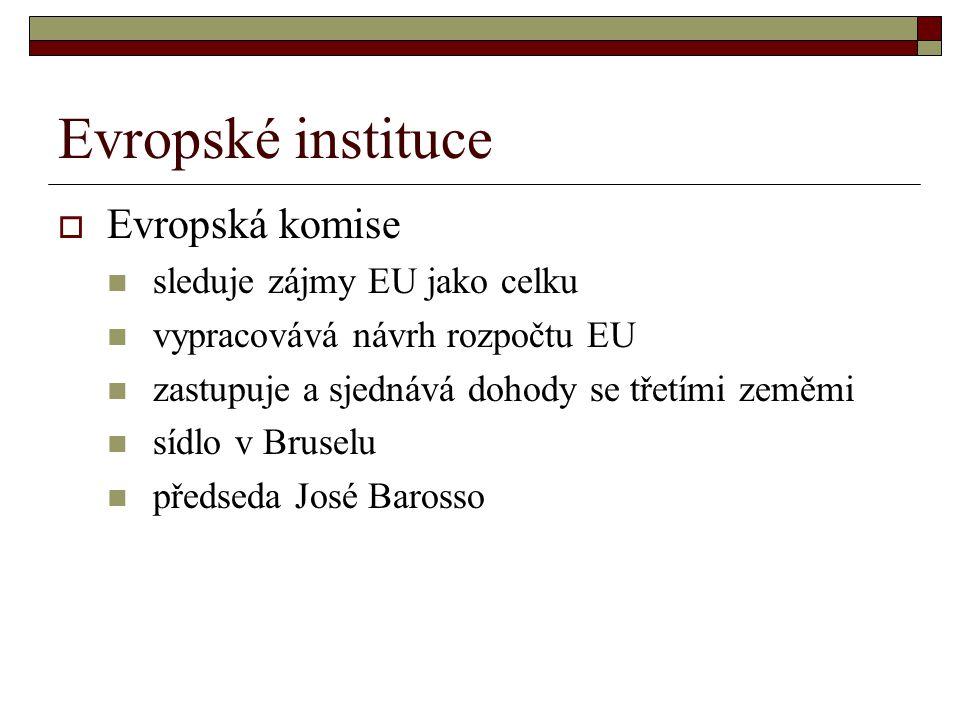 Evropské instituce  Evropská komise sleduje zájmy EU jako celku vypracovává návrh rozpočtu EU zastupuje a sjednává dohody se třetími zeměmi sídlo v Bruselu předseda José Barosso