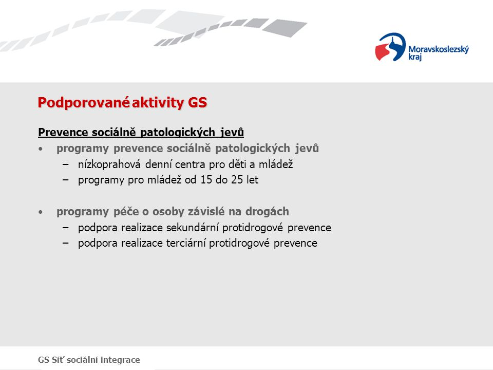 GS Síť sociální integrace Podporované aktivity GS Prevence sociálně patologických jevů programy prevence sociálně patologických jevů –nízkoprahová den