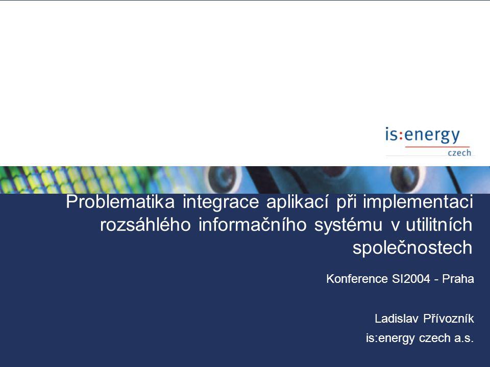 Problematika integrace aplikací při implementaci rozsáhlého informačního systému v utilitních společnostech Konference SI2004 - Praha Ladislav Přívozn