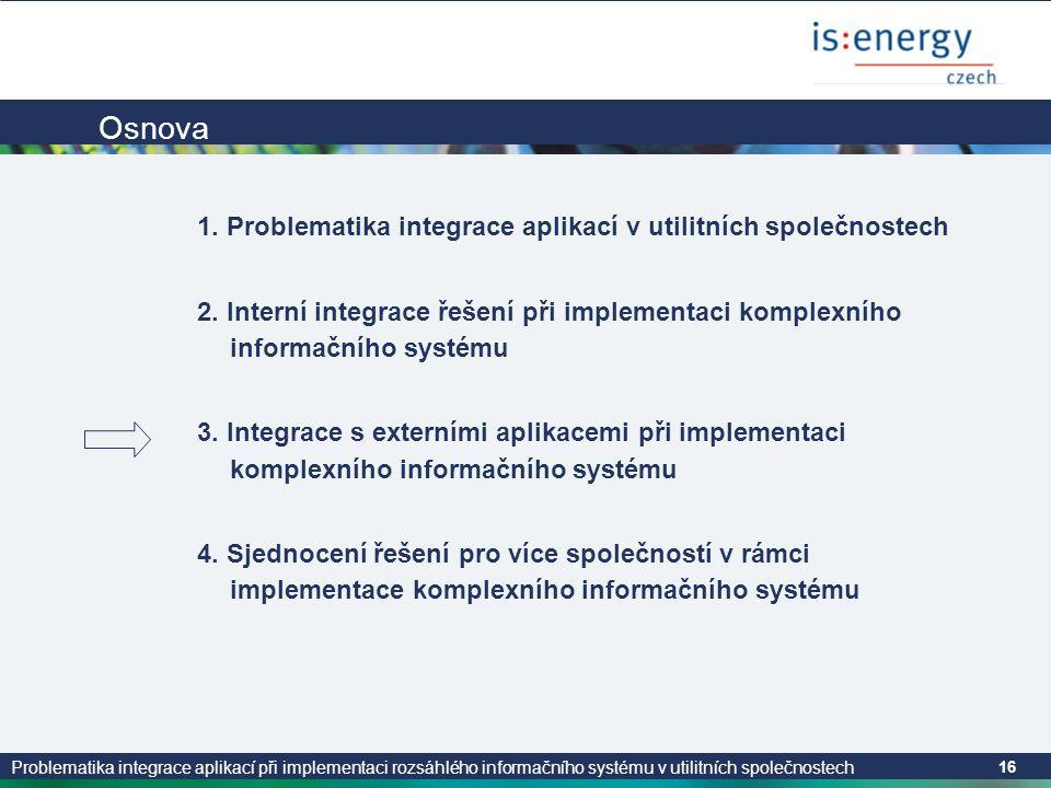 Problematika integrace aplikací při implementaci rozsáhlého informačního systému v utilitních společnostech 16 Osnova 1. Problematika integrace aplika