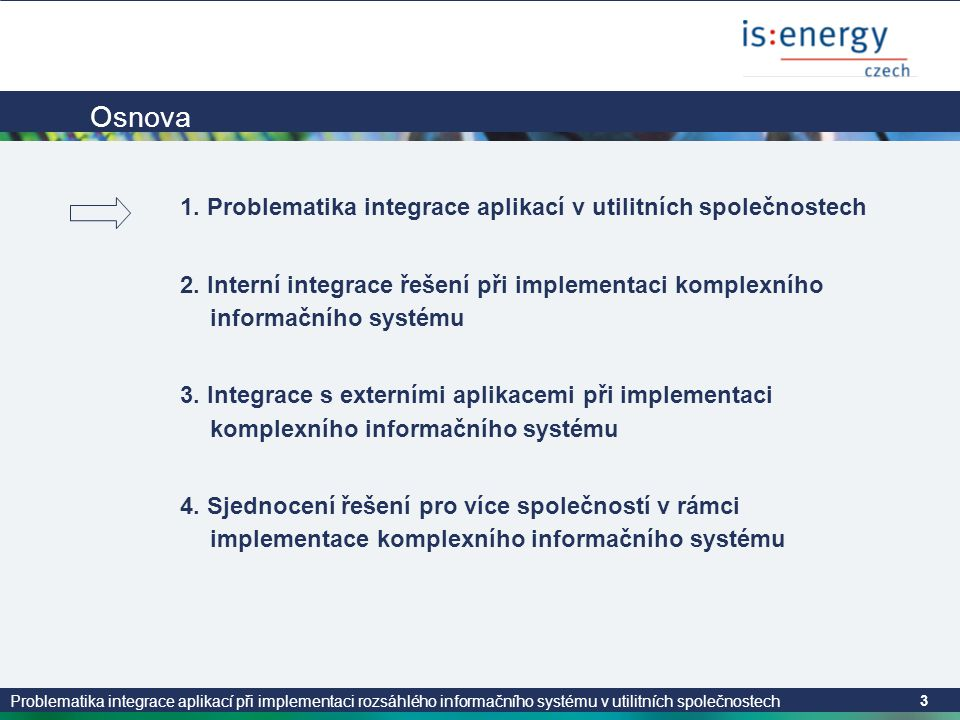 Problematika integrace aplikací při implementaci rozsáhlého informačního systému v utilitních společnostech 3 Osnova 1. Problematika integrace aplikac