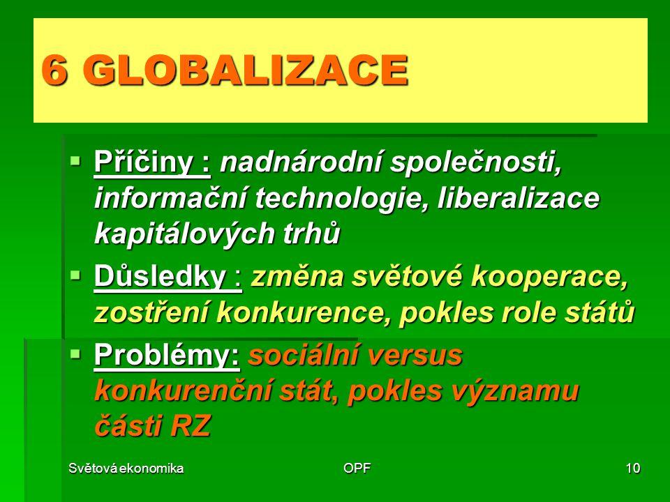 Světová ekonomikaOPF10 6 GLOBALIZACE  Příčiny : nadnárodní společnosti, informační technologie, liberalizace kapitálových trhů  Důsledky : změna světové kooperace, zostření konkurence, pokles role států  Problémy: sociální versus konkurenční stát, pokles významu části RZ
