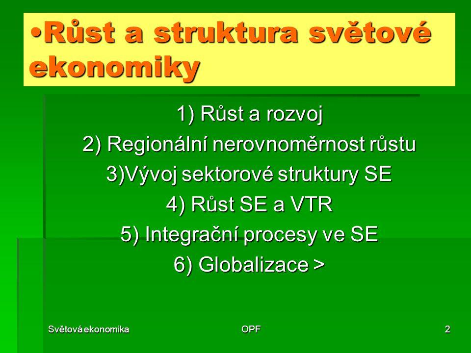 Světová ekonomikaOPF2 1) Růst a rozvoj 2) Regionální nerovnoměrnost růstu 3)Vývoj sektorové struktury SE 4) Růst SE a VTR 5) Integrační procesy ve SE 6) Globalizace > Růst a struktura světové ekonomikyRůst a struktura světové ekonomiky