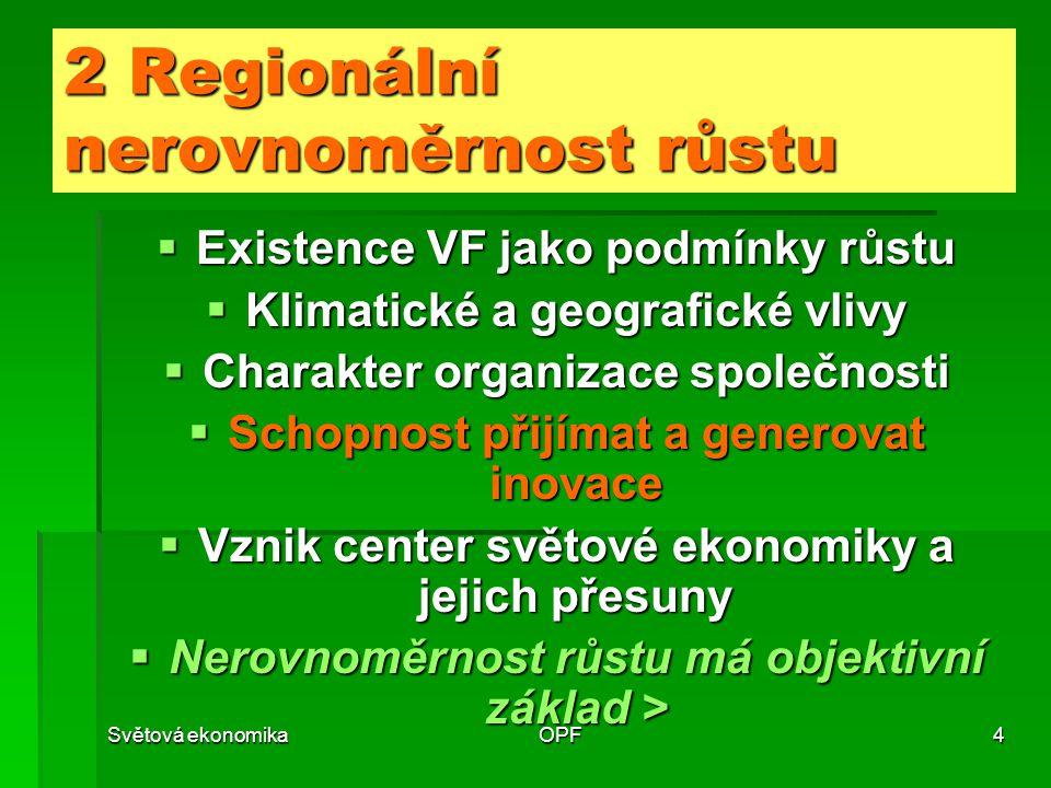 Světová ekonomikaOPF4 2 Regionální nerovnoměrnost růstu  Existence VF jako podmínky růstu  Klimatické a geografické vlivy  Charakter organizace společnosti  Schopnost přijímat a generovat inovace  Vznik center světové ekonomiky a jejich přesuny  Nerovnoměrnost růstu má objektivní základ >