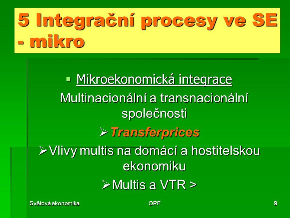 Světová ekonomikaOPF9 5 Integrační procesy ve SE - mikro  Mikroekonomická integrace Multinacionální a transnacionální společnosti Multinacionální a transnacionální společnosti  Transferprices  Vlivy multis na domácí a hostitelskou ekonomiku  Multis a VTR >