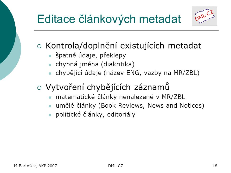 M.Bartošek, AKP 2007DML-CZ18 Editace článkových metadat  Kontrola/doplnění existujících metadat špatné údaje, překlepy chybná jména (diakritika) chybějící údaje (název ENG, vazby na MR/ZBL)  Vytvoření chybějících záznamů matematické články nenalezené v MR/ZBL umělé články (Book Reviews, News and Notices) politické články, editoriály