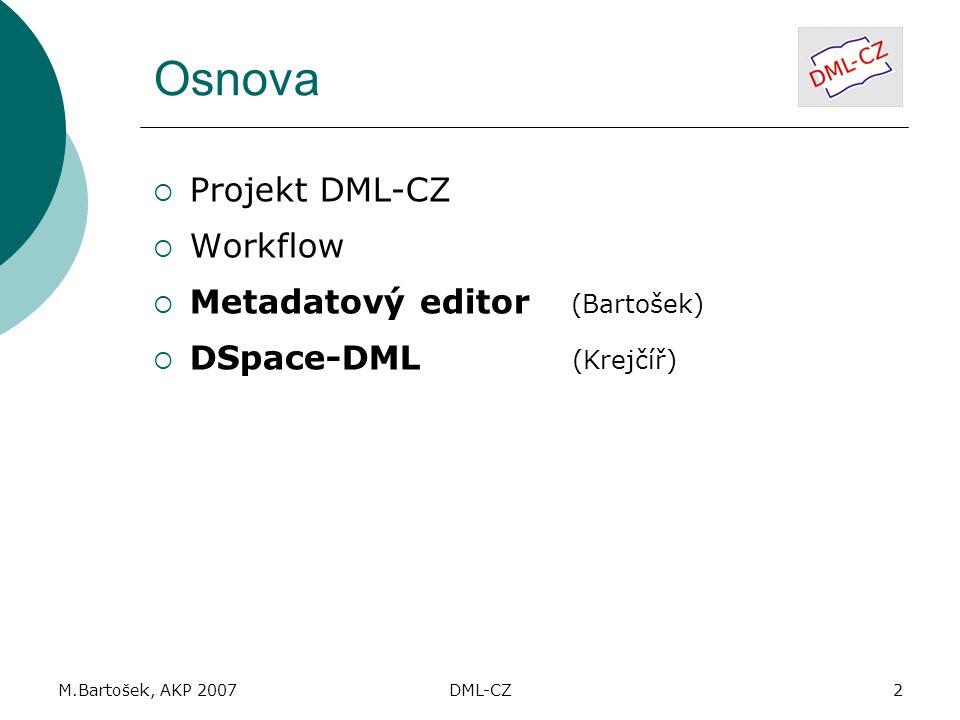 M.Bartošek, AKP 2007DML-CZ2 Osnova  Projekt DML-CZ  Workflow  Metadatový editor (Bartošek)  DSpace-DML (Krejčíř)