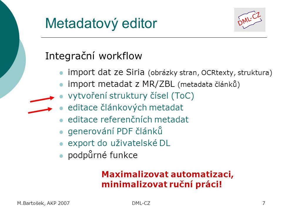 M.Bartošek, AKP 2007DML-CZ7 Metadatový editor Integrační workflow import dat ze Siria (obrázky stran, OCRtexty, struktura) import metadat z MR/ZBL (metadata článků) vytvoření struktury čísel (ToC) editace článkových metadat editace referenčních metadat generování PDF článků export do uživatelské DL podpůrné funkce Maximalizovat automatizaci, minimalizovat ruční práci!