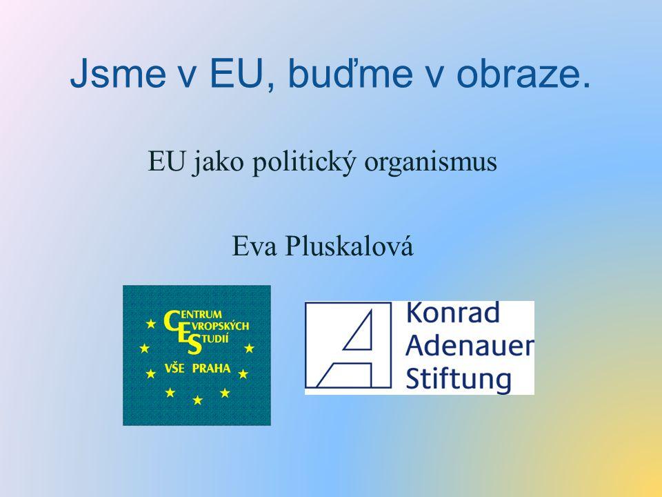 Jsme v EU, buďme v obraze. EU jako politický organismus Eva Pluskalová