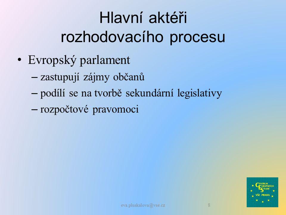 Hlavní aktéři rozhodovacího procesu Evropský parlament – zastupují zájmy občanů – podílí se na tvorbě sekundární legislativy – rozpočtové pravomoci 8eva.pluskalova@vse.cz