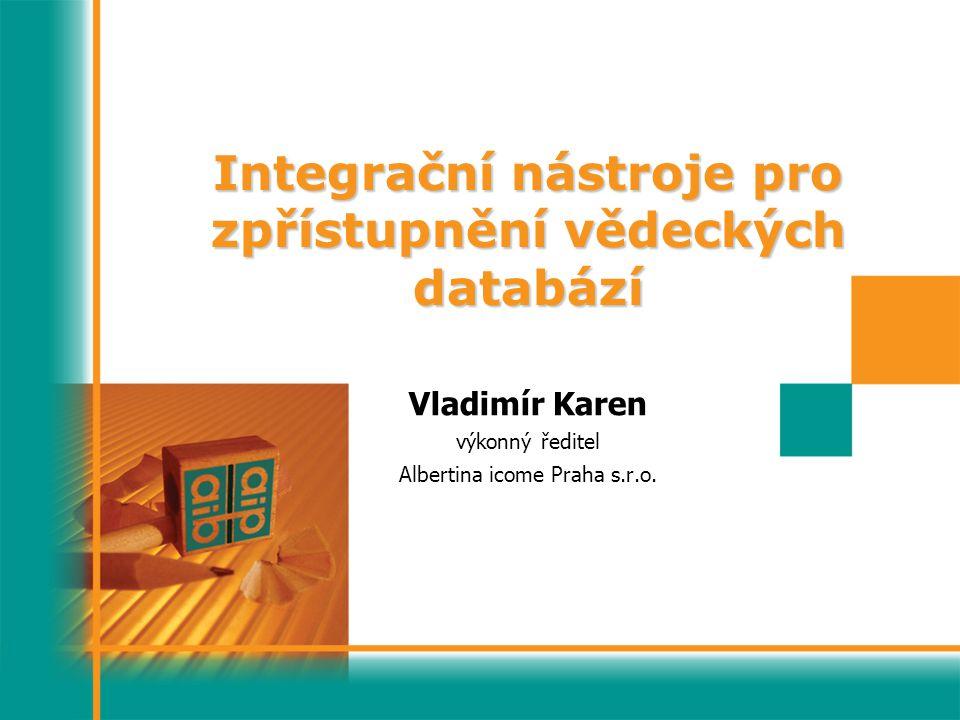 Integrační nástroje pro zpřístupnění vědeckých databází Vladimír Karen výkonný ředitel Albertina icome Praha s.r.o.