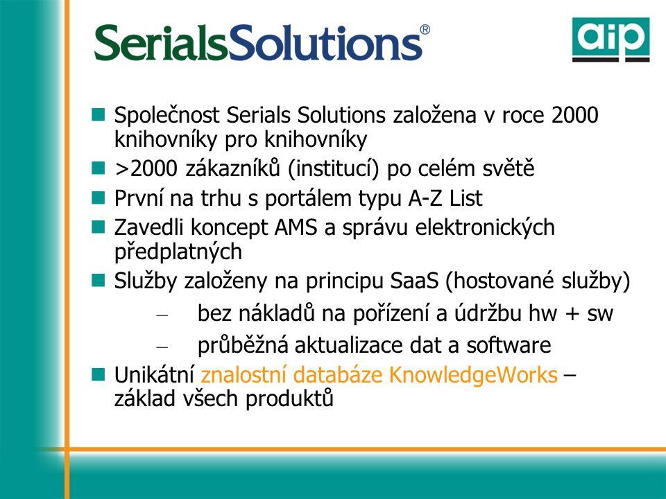 Společnost Serials Solutions založena v roce 2000 knihovníky pro knihovníky >2000 zákazníků (institucí) po celém světě První na trhu s portálem typu A-Z List Zavedli koncept AMS a správu elektronických předplatných Služby založeny na principu SaaS (hostované služby) – bez nákladů na pořízení a údržbu hw + sw – průběžná aktualizace dat a software Unikátní znalostní databáze KnowledgeWorks – základ všech produktů