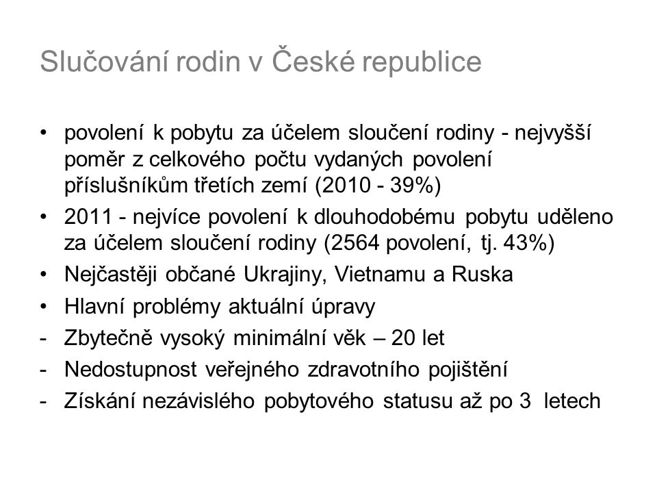 Slučování rodin v České republice povolení k pobytu za účelem sloučení rodiny - nejvyšší poměr z celkového počtu vydaných povolení příslušníkům třetích zemí (2010 - 39%) 2011 - nejvíce povolení k dlouhodobému pobytu uděleno za účelem sloučení rodiny (2564 povolení, tj.