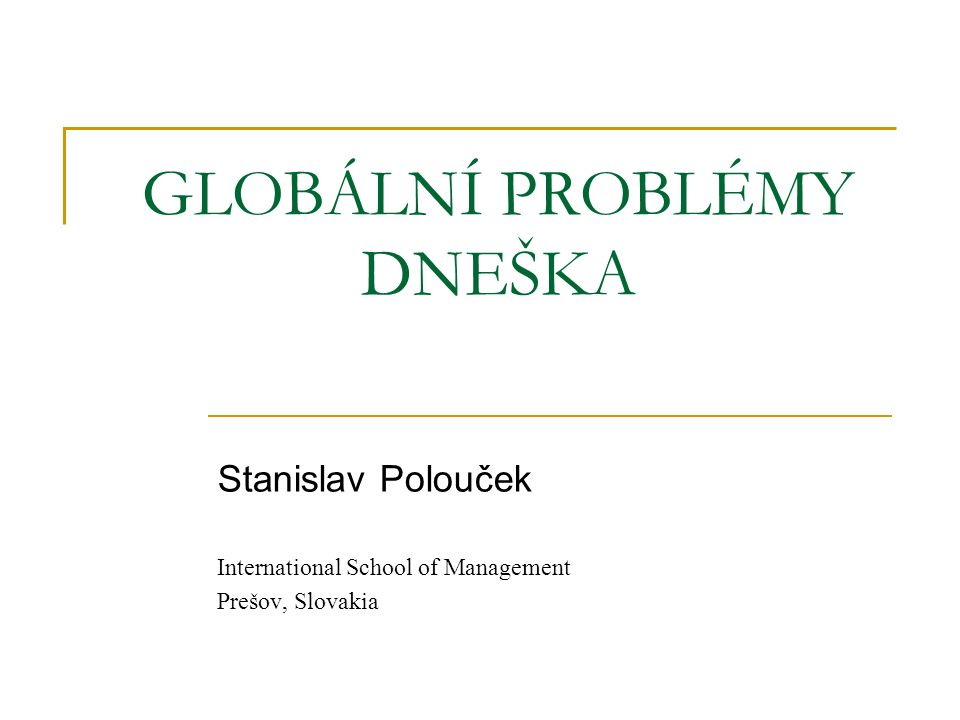 GLOBÁLNÍ PROBLÉMY DNEŠKA Stanislav Polouček International School of Management Prešov, Slovakia