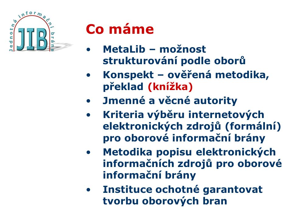 Co máme MetaLib – možnost strukturování podle oborů Konspekt – ověřená metodika, překlad (knížka) Jmenné a věcné autority Kriteria výběru internetových elektronických zdrojů (formální) pro oborové informační brány Metodika popisu elektronických informačních zdrojů pro oborové informační brány Instituce ochotné garantovat tvorbu oborových bran