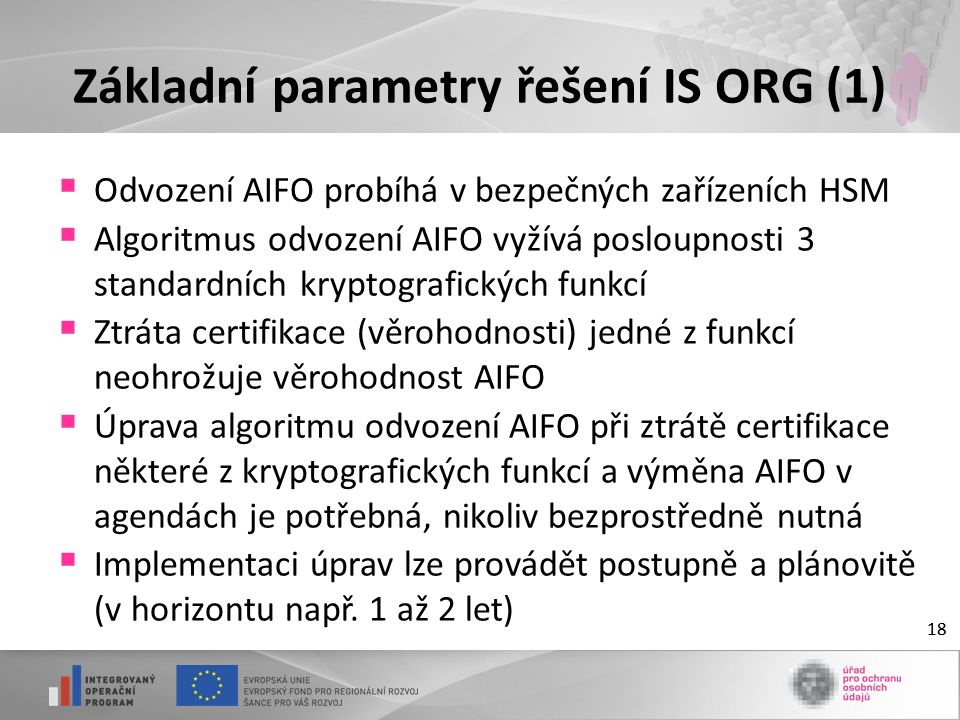 18 Základní parametry řešení IS ORG (1)  Odvození AIFO probíhá v bezpečných zařízeních HSM  Algoritmus odvození AIFO vyžívá posloupnosti 3 standardních kryptografických funkcí  Ztráta certifikace (věrohodnosti) jedné z funkcí neohrožuje věrohodnost AIFO  Úprava algoritmu odvození AIFO při ztrátě certifikace některé z kryptografických funkcí a výměna AIFO v agendách je potřebná, nikoliv bezprostředně nutná  Implementaci úprav lze provádět postupně a plánovitě (v horizontu např.