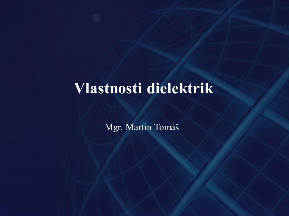 Vlastnosti dielektrik Mgr. Martin Tomáš