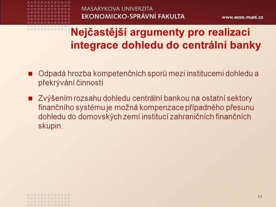 www.econ.muni.cz 12 Integrace dohledu nad finančním trhem do centrální banky může být nevýhodou rozpor souběhu pravomocí výkonu měnové politiky nezávislou centrální bankou a odpovědnostmi spojenými s výkonem integrovaného dohledu nesoulad mezi nutností veřejné kontroly výkonu dohledu a nezávislostí centrální banky riziko konfliktu zájmů mezi výkonem měnové politiky a výkonem integrovaného dohledu v krizových situacích integrace dohledu do centrální banky je málo obvyklý institucionální systém s omezenou možností předchozích zkušeností v praxi (ČR 2006).