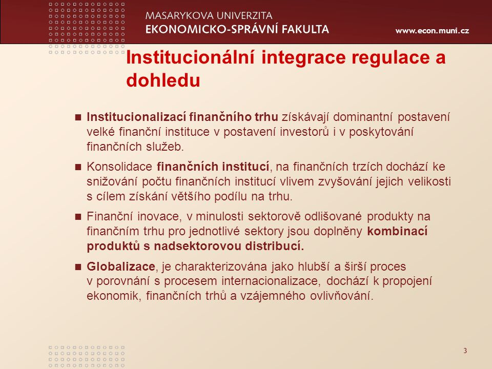 www.econ.muni.cz 3 Institucionální integrace regulace a dohledu Institucionalizací finančního trhu získávají dominantní postavení velké finanční instituce v postavení investorů i v poskytování finančních služeb.