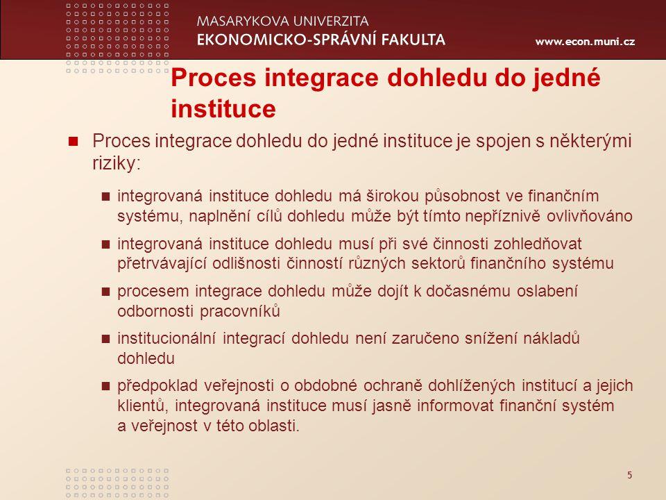 www.econ.muni.cz 5 Proces integrace dohledu do jedné instituce Proces integrace dohledu do jedné instituce je spojen s některými riziky: integrovaná instituce dohledu má širokou působnost ve finančním systému, naplnění cílů dohledu může být tímto nepříznivě ovlivňováno integrovaná instituce dohledu musí při své činnosti zohledňovat přetrvávající odlišnosti činností různých sektorů finančního systému procesem integrace dohledu může dojít k dočasnému oslabení odbornosti pracovníků institucionální integrací dohledu není zaručeno snížení nákladů dohledu předpoklad veřejnosti o obdobné ochraně dohlížených institucí a jejich klientů, integrovaná instituce musí jasně informovat finanční systém a veřejnost v této oblasti.
