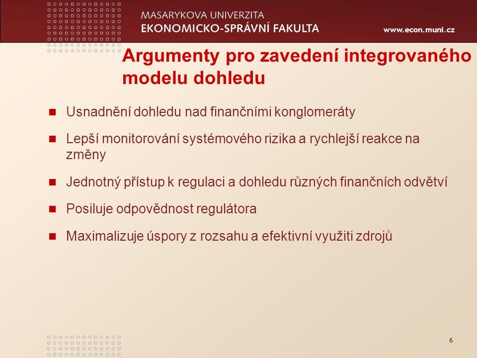 www.econ.muni.cz 7 Argumenty proti zavedení integrovaného modelu dohledu Špatně řízený integrační proces může vést k nižší efektivitě dohledu oproti odděleným regulátorům Nerespektování specifik jednotlivých odvětví může oslabit efektivitu dohledu Úspěšná výměna informací a koordinace politiky může probíhat i mezi oddělenými orgány dohledu Integrace dohledu je vhodná pro státy s rozvinutým finančním systémem Úspory z rozsahu nemusí být výrazné Zdroj: Martinez, J.-Rose,T.: International Survey of Integrated Financial Sector Supervision, World Bank Policy, Research Working Paper, 2003