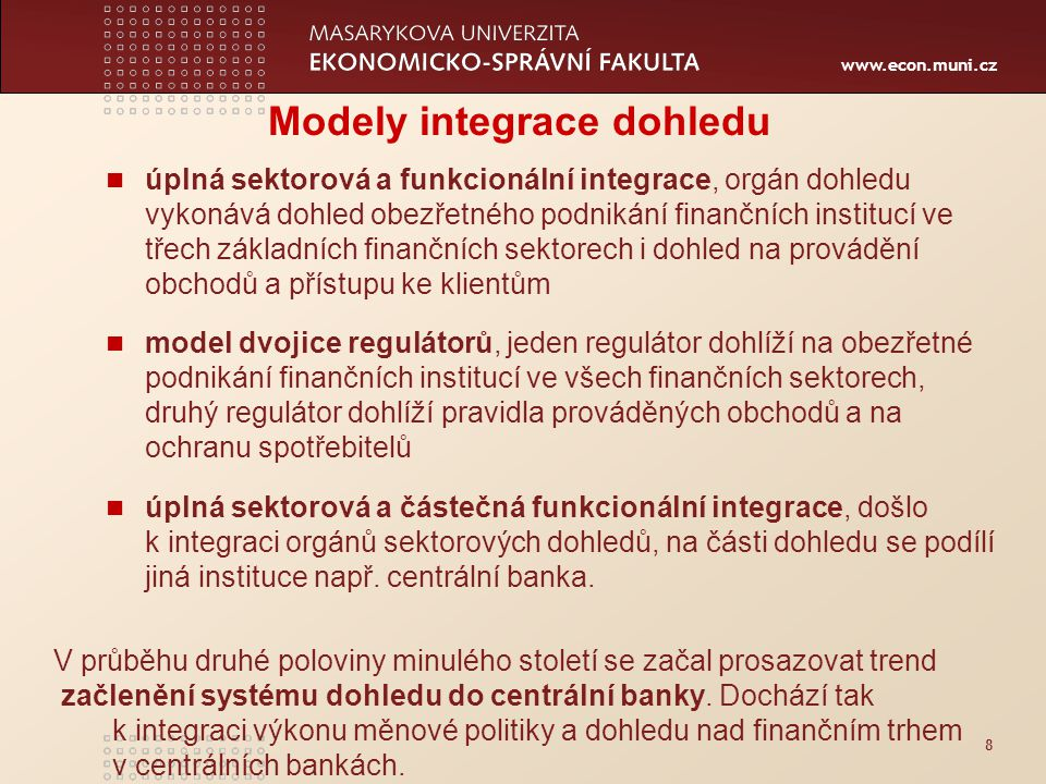 www.econ.muni.cz 8 Modely integrace dohledu úplná sektorová a funkcionální integrace, orgán dohledu vykonává dohled obezřetného podnikání finančních institucí ve třech základních finančních sektorech i dohled na provádění obchodů a přístupu ke klientům model dvojice regulátorů, jeden regulátor dohlíží na obezřetné podnikání finančních institucí ve všech finančních sektorech, druhý regulátor dohlíží pravidla prováděných obchodů a na ochranu spotřebitelů úplná sektorová a částečná funkcionální integrace, došlo k integraci orgánů sektorových dohledů, na části dohledu se podílí jiná instituce např.