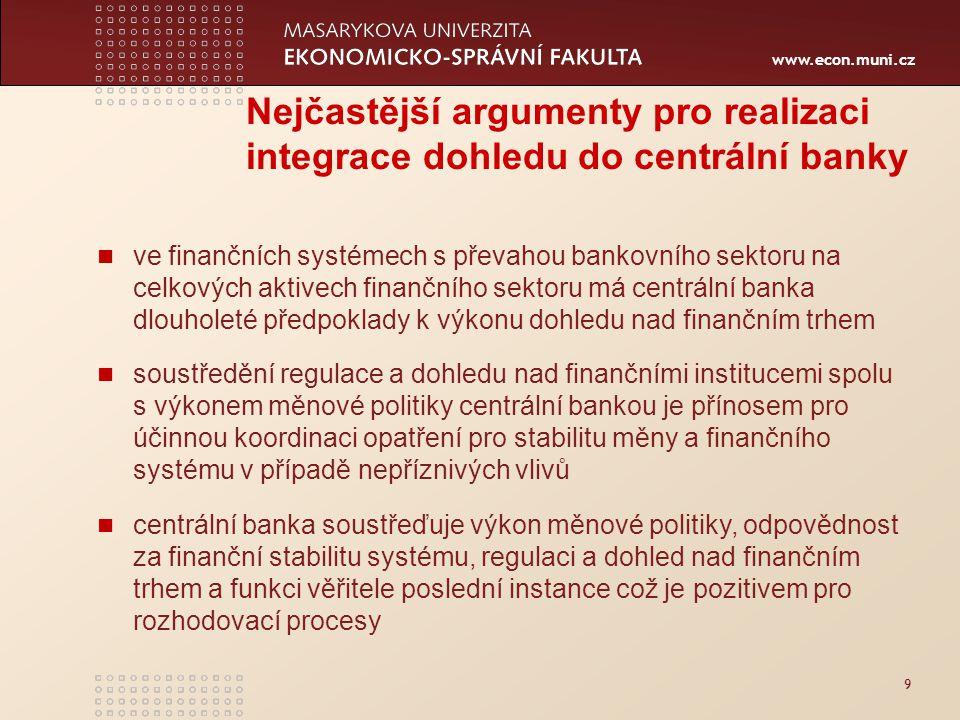 www.econ.muni.cz 9 Nejčastější argumenty pro realizaci integrace dohledu do centrální banky ve finančních systémech s převahou bankovního sektoru na celkových aktivech finančního sektoru má centrální banka dlouholeté předpoklady k výkonu dohledu nad finančním trhem soustředění regulace a dohledu nad finančními institucemi spolu s výkonem měnové politiky centrální bankou je přínosem pro účinnou koordinaci opatření pro stabilitu měny a finančního systému v případě nepříznivých vlivů centrální banka soustřeďuje výkon měnové politiky, odpovědnost za finanční stabilitu systému, regulaci a dohled nad finančním trhem a funkci věřitele poslední instance což je pozitivem pro rozhodovací procesy