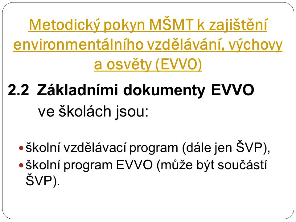 Metodický pokyn MŠMT k zajištění environmentálního vzdělávání, výchovy a osvěty (EVVO) 2.2Základními dokumenty EVVO ve školách jsou: školní vzdělávací program (dále jen ŠVP), školní program EVVO (může být součástí ŠVP).