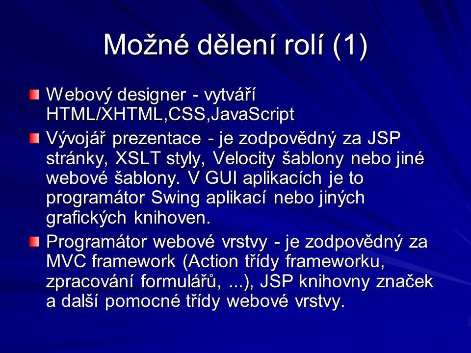 Možné dělení rolí (1) Webový designer - vytváří HTML/XHTML,CSS,JavaScript Vývojář prezentace - je zodpovědný za JSP stránky, XSLT styly, Velocity šablony nebo jiné webové šablony.