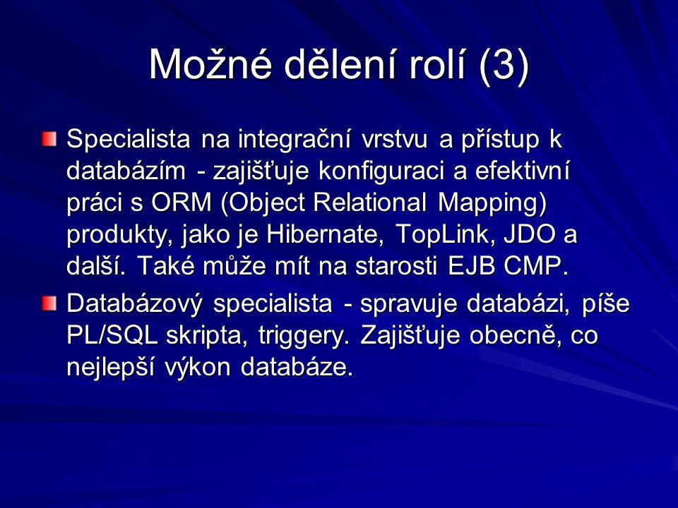 Možné dělení rolí (3) Specialista na integrační vrstvu a přístup k databázím - zajišťuje konfiguraci a efektivní práci s ORM (Object Relational Mapping) produkty, jako je Hibernate, TopLink, JDO a další.