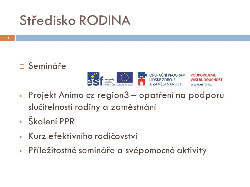 Středisko RODINA 11  Semináře  Projekt Anima cz region3 – opatření na podporu slučitelnosti rodiny a zaměstnání  Školení PPR  Kurz efektivního rodičovství  Příležitostné semináře a svépomocné aktivity