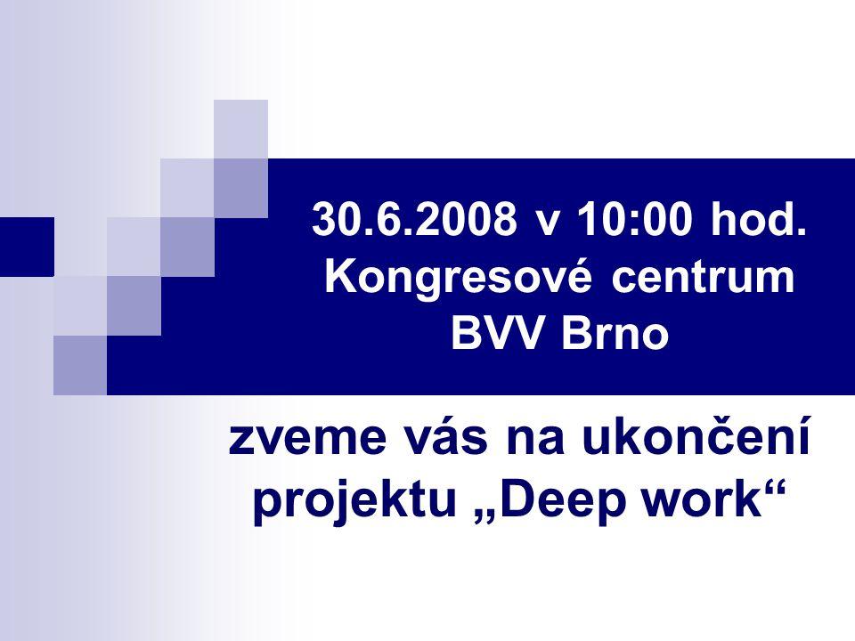 """30.6.2008 v 10:00 hod. Kongresové centrum BVV Brno zveme vás na ukončení projektu """"Deep work"""