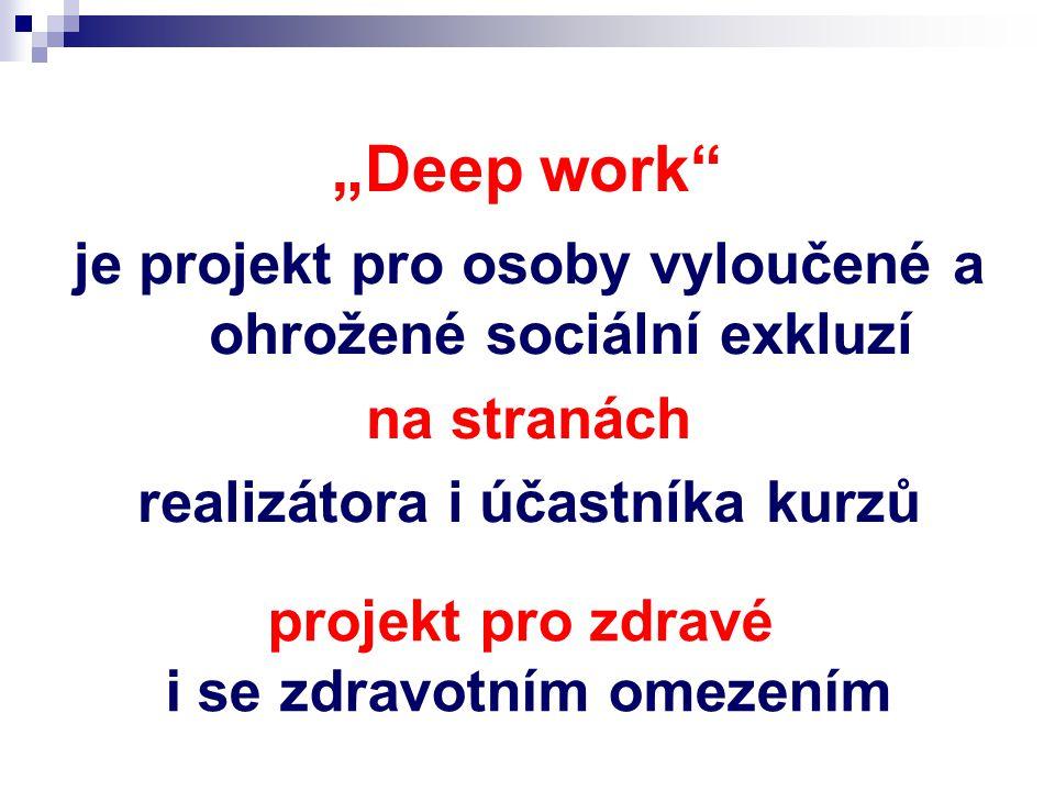 """""""Deep work je projekt pro osoby vyloučené a ohrožené sociální exkluzí na stranách realizátora i účastníka kurzů projekt pro zdravé i se zdravotním omezením"""