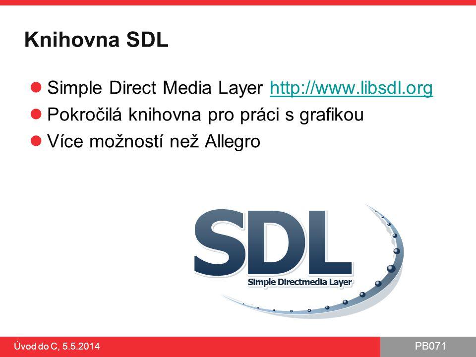 PB071 Úvod do C, 5.5.2014 Knihovna SDL Simple Direct Media Layer http://www.libsdl.orghttp://www.libsdl.org Pokročilá knihovna pro práci s grafikou Ví