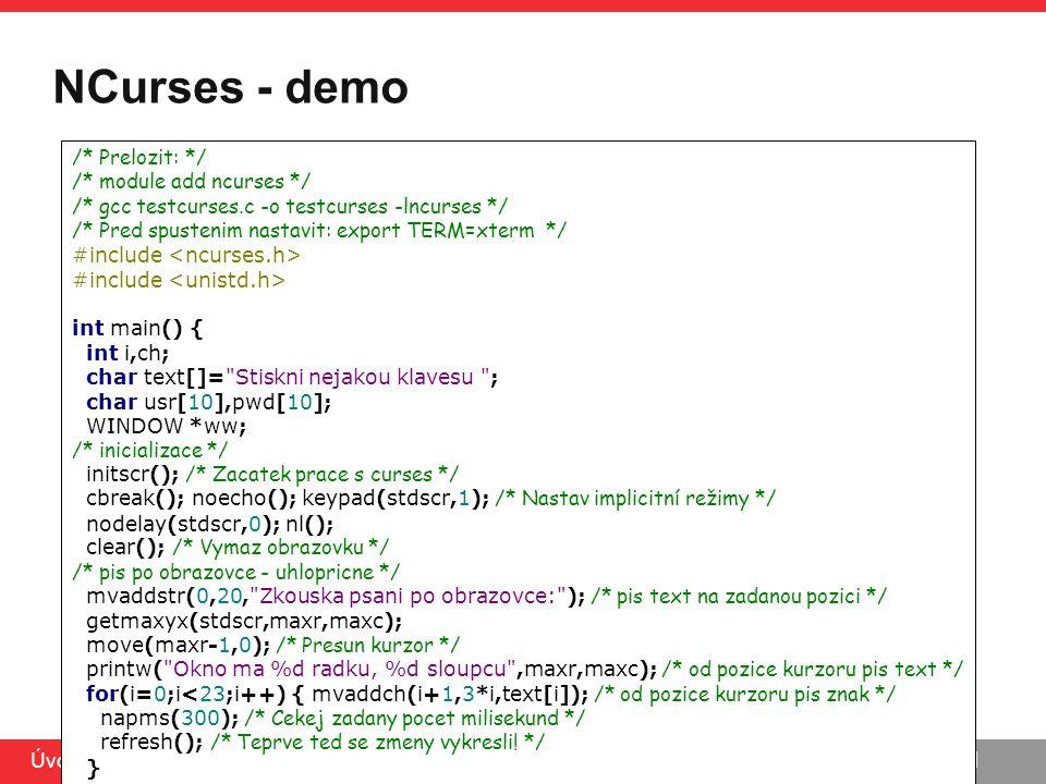 PB071 Úvod do C, 5.5.2014 NCurses - demo /* Prelozit: */ /* module add ncurses */ /* gcc testcurses.c -o testcurses -lncurses */ /* Pred spustenim nas
