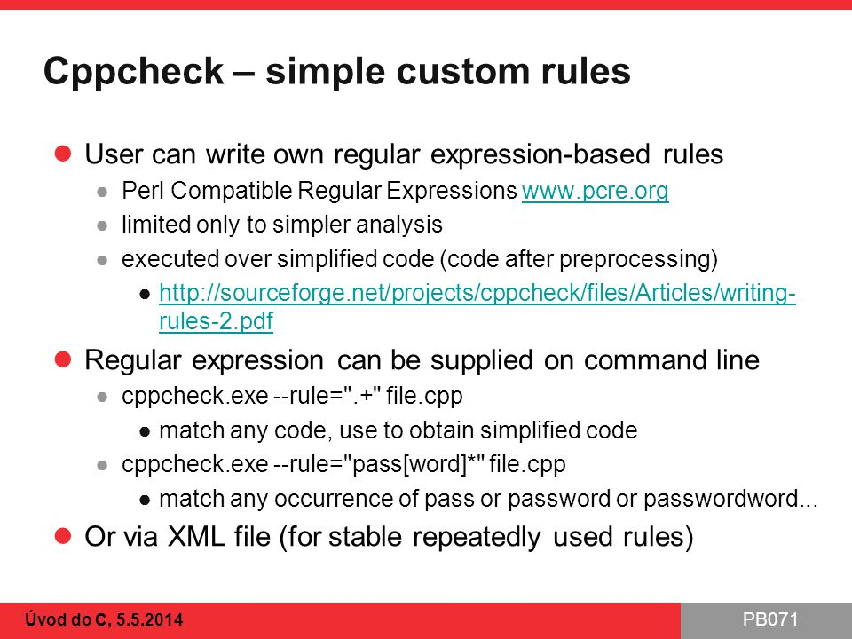 PB071 Cppcheck – simple custom rules User can write own regular expression-based rules ●Perl Compatible Regular Expressions www.pcre.orgwww.pcre.org ●