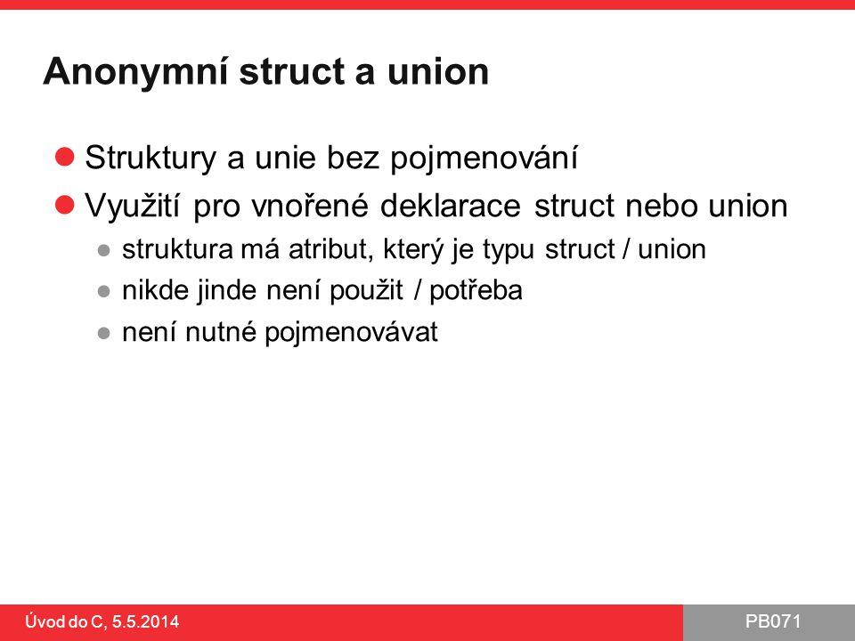 PB071 Anonymní struct a union Struktury a unie bez pojmenování Využití pro vnořené deklarace struct nebo union ●struktura má atribut, který je typu st