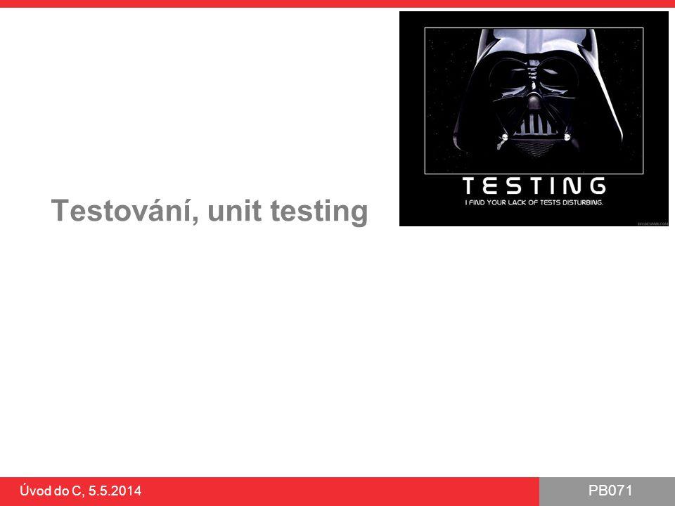 PB071 Úvod do C, 5.5.2014 Testování, unit testing